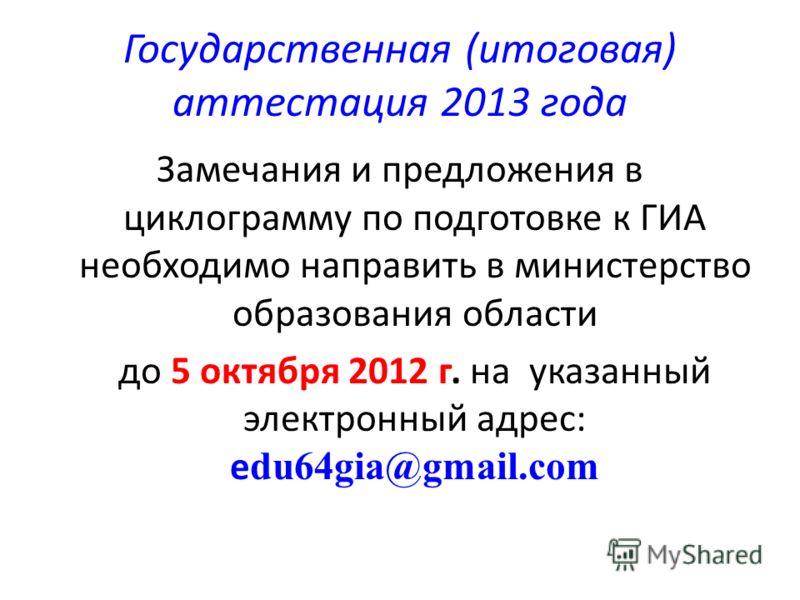 Государственная (итоговая) аттестация 2013 года Замечания и предложения в циклограмму по подготовке к ГИА необходимо направить в министерство образования области до 5 октября 2012 г. на указанный электронный адрес: e du64gia@gmail.com