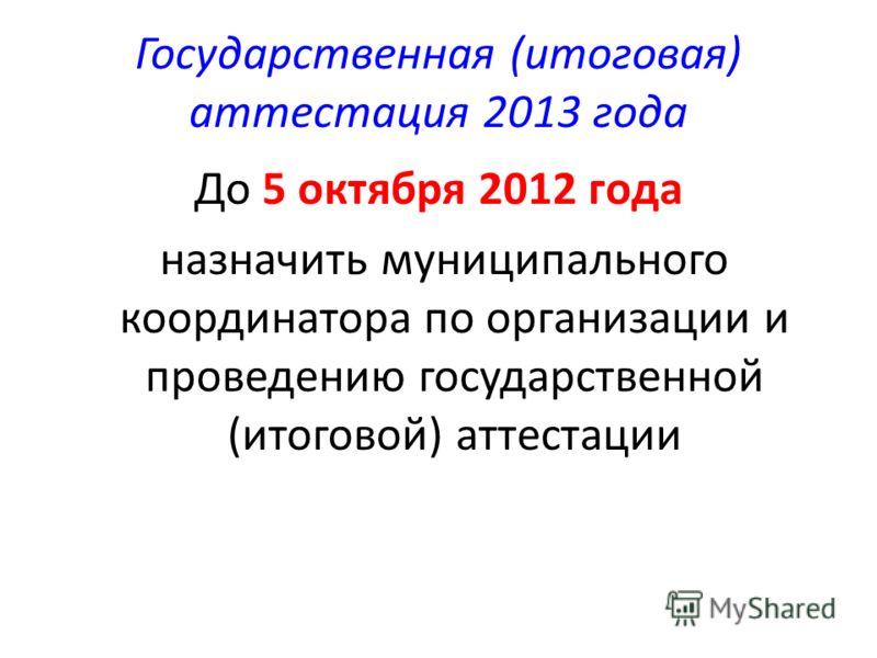 Государственная (итоговая) аттестация 2013 года До 5 октября 2012 года назначить муниципального координатора по организации и проведению государственной (итоговой) аттестации