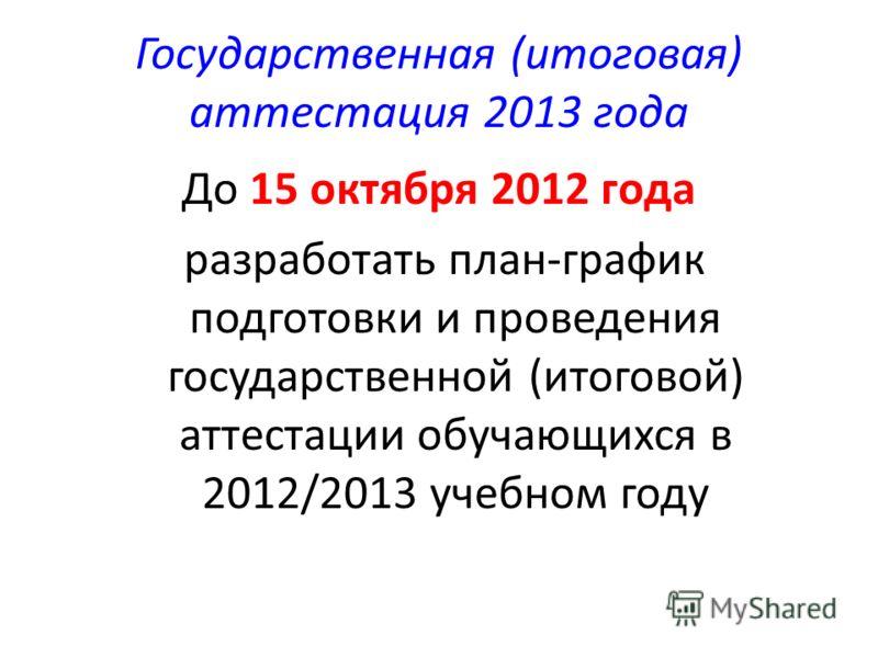 Государственная (итоговая) аттестация 2013 года До 15 октября 2012 года разработать план-график подготовки и проведения государственной (итоговой) аттестации обучающихся в 2012/2013 учебном году