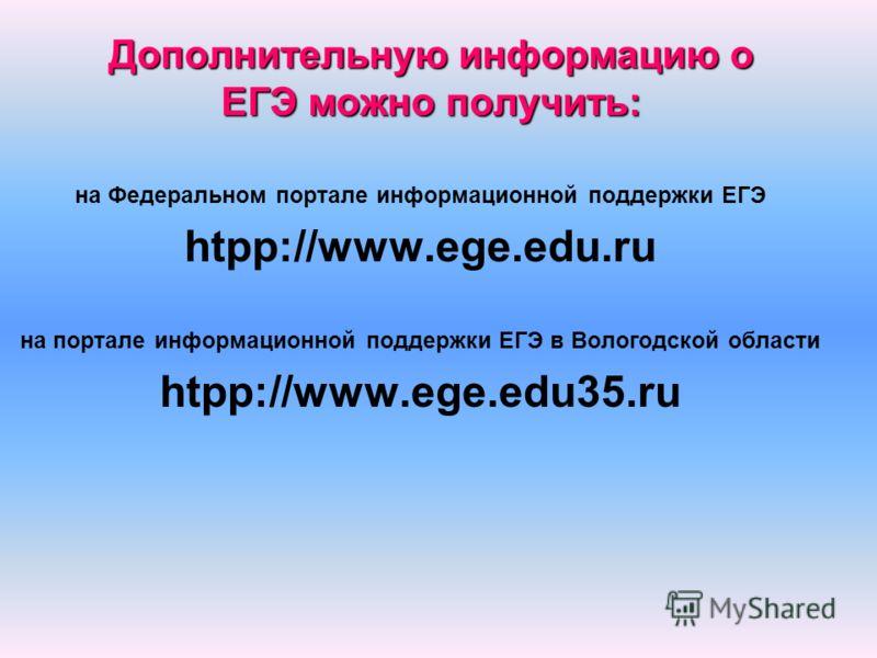 Дополнительную информацию о ЕГЭ можно получить: на Федеральном портале информационной поддержки ЕГЭ htpp://www.ege.edu.ru на портале информационной поддержки ЕГЭ в Вологодской области htpp://www.ege.edu35.ru