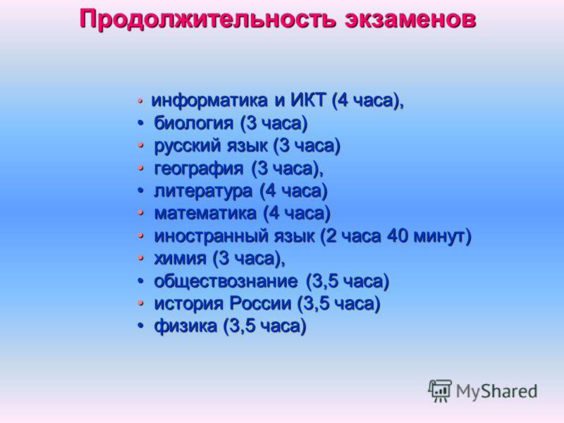 Продолжительность экзаменов информатика и ИКТ (4 часа), информатика и ИКТ (4 часа), биология (3 часа) биология (3 часа) русский язык (3 часа) русский язык (3 часа) география (3 часа), география (3 часа), литература (4 часа) литература (4 часа) матема