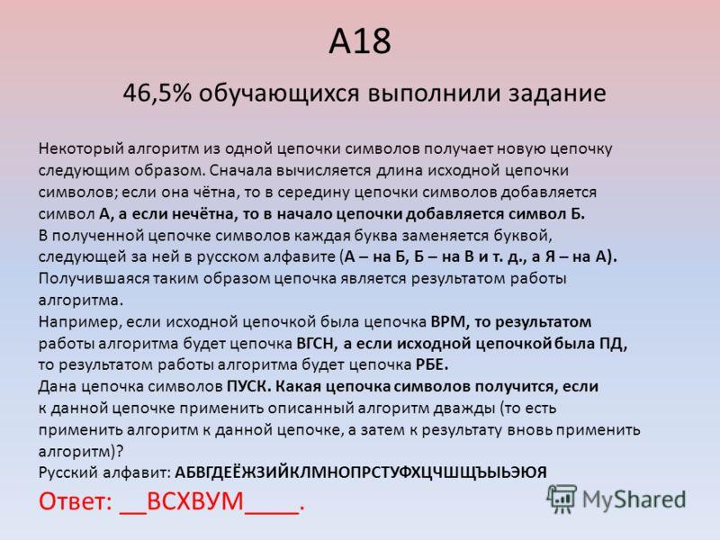 А18 46,5% обучающихся выполнили задание Некоторый алгоритм из одной цепочки символов получает новую цепочку следующим образом. Сначала вычисляется длина исходной цепочки символов; если она чётна, то в середину цепочки символов добавляется символ А, а