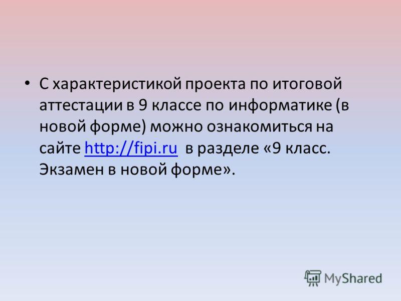 С характеристикой проекта по итоговой аттестации в 9 классе по информатике (в новой форме) можно ознакомиться на сайте http://fipi.ru в разделе «9 класс. Экзамен в новой форме».http://fipi.ru