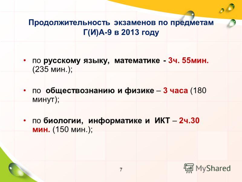 7 Продолжительность экзаменов по предметам Г(И)А-9 в 2013 году по русскому языку, математике - 3ч. 55мин. (235 мин.); по обществознанию и физике – 3 часа (180 минут); по биологии, информатике и ИКТ – 2ч.30 мин. (150 мин.);