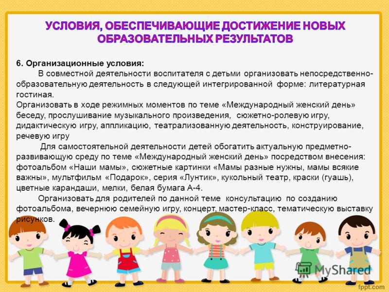 6. Организационные условия: В совместной деятельности воспитателя с детьми организовать непосредственно- образовательную деятельность в следующей интегрированной форме: литературная гостиная. Организовать в ходе режимных моментов по теме «Международн
