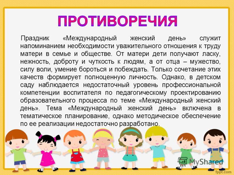 Праздник «Международный женский день» служит напоминанием необходимости уважительного отношения к труду матери в семье и обществе. От матери дети получают ласку, нежность, доброту и чуткость к людям, а от отца – мужество, силу воли, умение бороться и