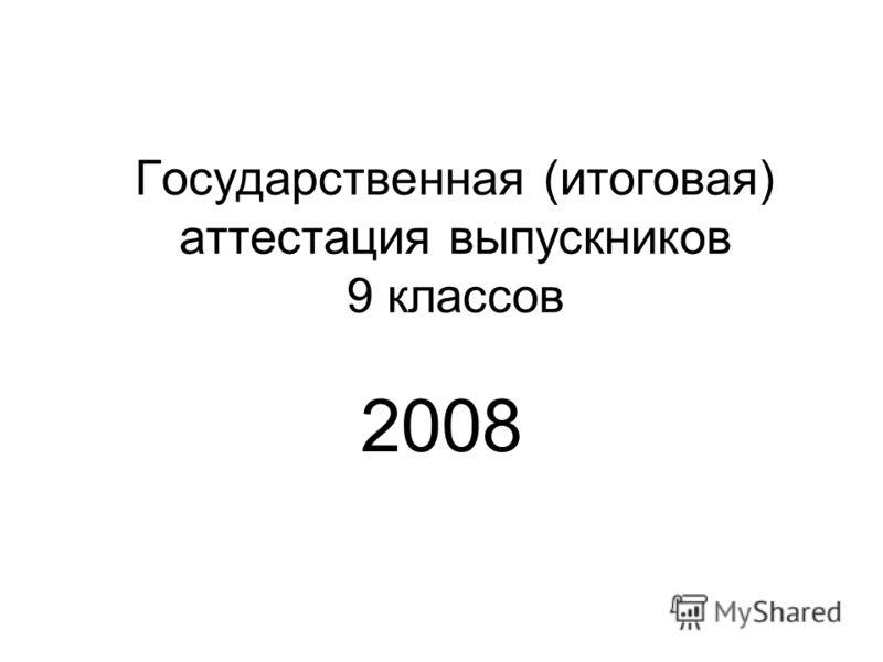 Государственная (итоговая) аттестация выпускников 9 классов 2008