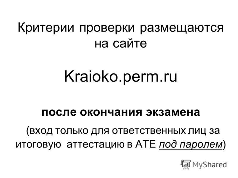 Критерии проверки размещаются на сайте Kraioko.perm.ru после окончания экзамена (вход только для ответственных лиц за итоговую аттестацию в АТЕ под паролем)
