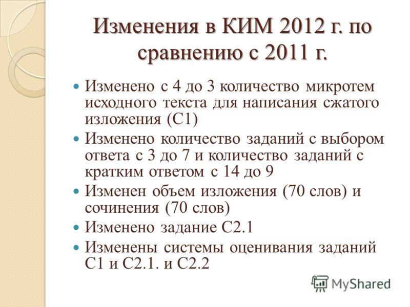 Изменения в КИМ 2012 г. по сравнению с 2011 г. Изменено с 4 до 3 количество микротем исходного текста для написания сжатого изложения (С1) Изменено количество заданий с выбором ответа с 3 до 7 и количество заданий с кратким ответом с 14 до 9 Изменен