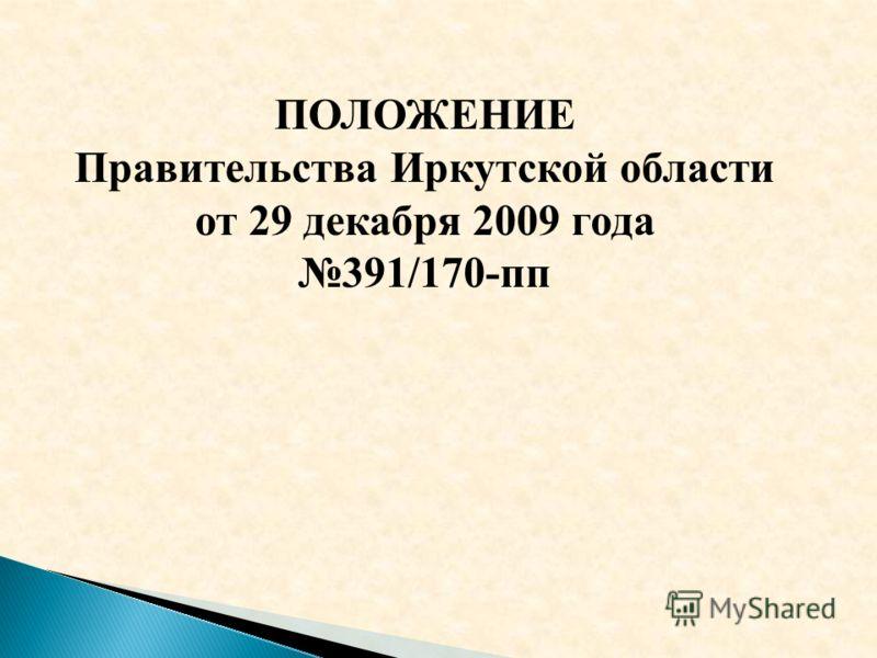 ПОЛОЖЕНИЕ Правительства Иркутской области от 29 декабря 2009 года 391/170-пп