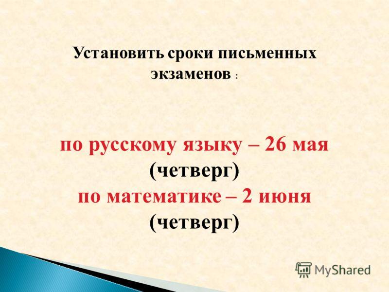 Установить сроки письменных экзаменов : по русскому языку – 26 мая (четверг) по математике – 2 июня (четверг)