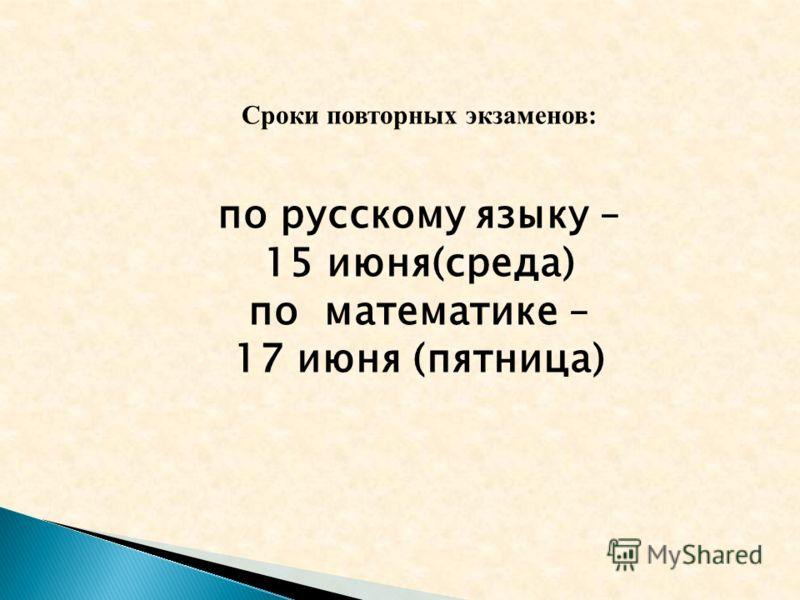 Сроки повторных экзаменов: по русскому языку – 15 июня(среда) по математике – 17 июня (пятница)