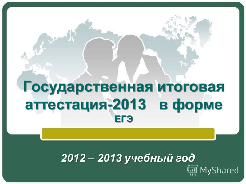 Государственная итоговая аттестация-2013 в форме ЕГЭ 2012 – 2013 учебный год