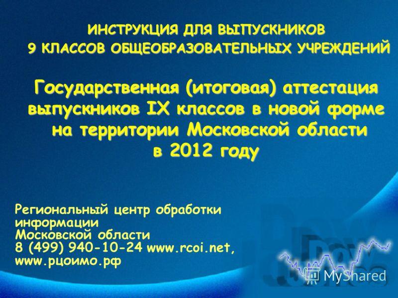 ИНСТРУКЦИЯ ДЛЯ ВЫПУСКНИКОВ 9 КЛАССОВ ОБЩЕОБРАЗОВАТЕЛЬНЫХ УЧРЕЖДЕНИЙ Государственная (итоговая) аттестация выпускников IX классов в новой форме на территории Московской области в 2012 году Региональный центр обработки информации Московской области 8 (