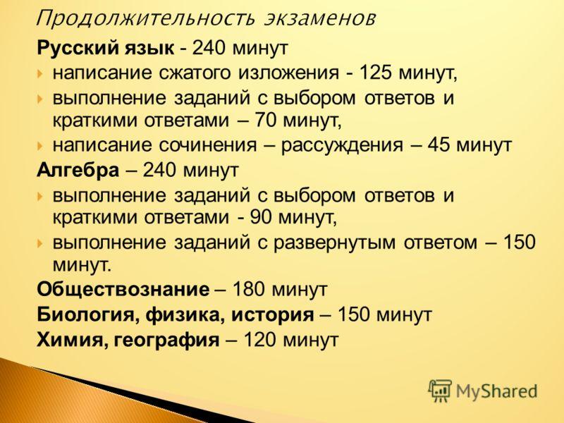 Русский язык - 240 минут написание сжатого изложения - 125 минут, выполнение заданий с выбором ответов и краткими ответами – 70 минут, написание сочинения – рассуждения – 45 минут Алгебра – 240 минут выполнение заданий с выбором ответов и краткими от