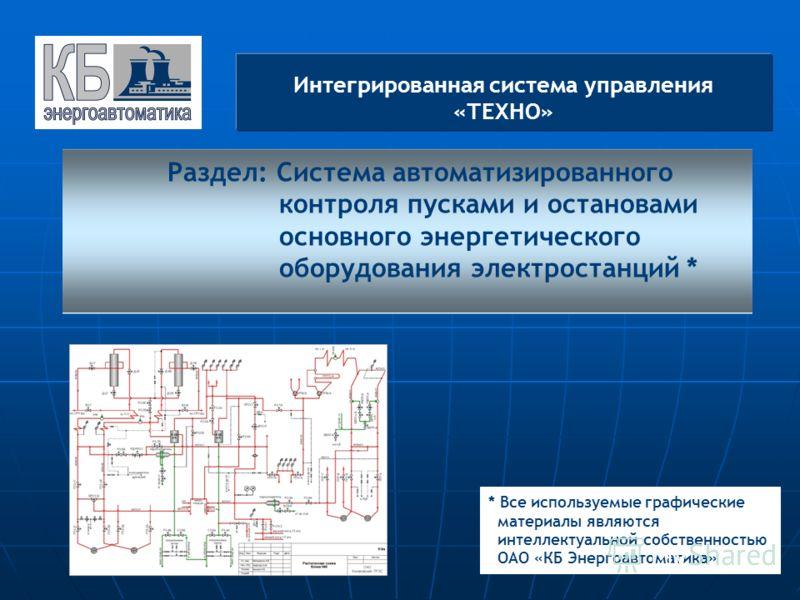 Интегрированная система управления «ТЕХНО» * Все используемые графические материалы являются интеллектуальной собственностью ОАО «КБ Энергоавтоматика» Раздел: Система автоматизированного контроля пусками и остановами основного энергетического оборудо