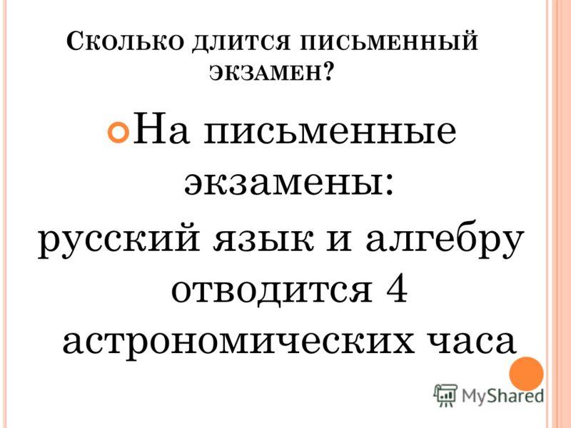 С КОЛЬКО ДЛИТСЯ ПИСЬМЕННЫЙ ЭКЗАМЕН ? На письменные экзамены: русский язык и алгебру отводится 4 астрономических часа
