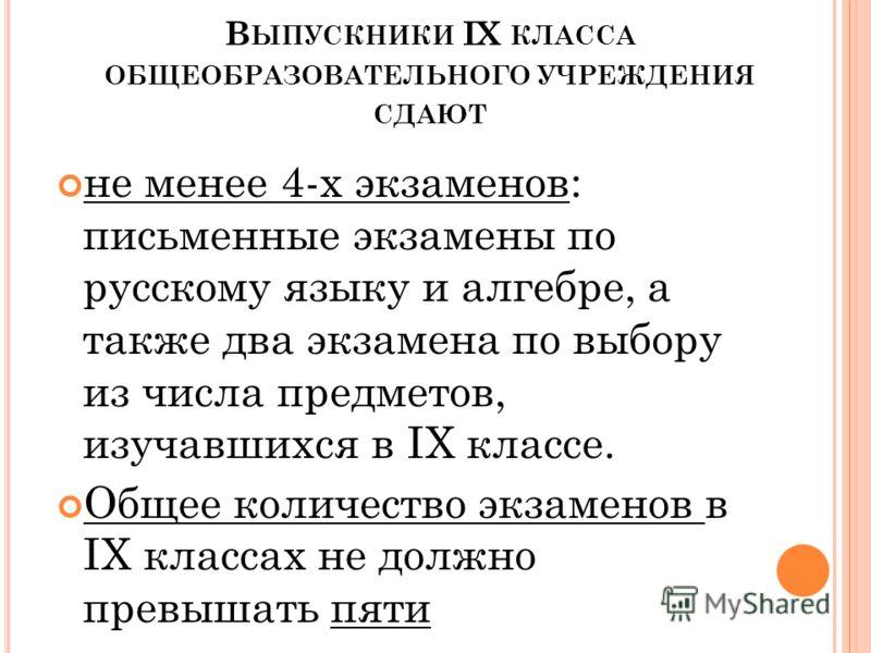 В ЫПУСКНИКИ IX КЛАССА ОБЩЕОБРАЗОВАТЕЛЬНОГО УЧРЕЖДЕНИЯ СДАЮТ не менее 4-х экзаменов: письменные экзамены по русскому языку и алгебре, а также два экзамена по выбору из числа предметов, изучавшихся в IX классе. Общее количество экзаменов в IX классах н
