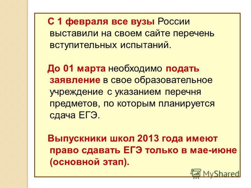 С 1 февраля все вузы России выставили на своем сайте перечень вступительных испытаний. До 01 марта необходимо подать заявление в свое образовательное учреждение с указанием перечня предметов, по которым планируется сдача ЕГЭ. Выпускники школ 2013 год