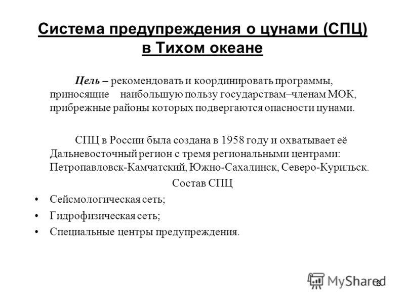 6 Система предупреждения о цунами (СПЦ) в Тихом океане Цель – рекомендовать и координировать программы, приносящие наибольшую пользу государствам–членам МОК, прибрежные районы которых подвергаются опасности цунами. СПЦ в России была создана в 1958 го