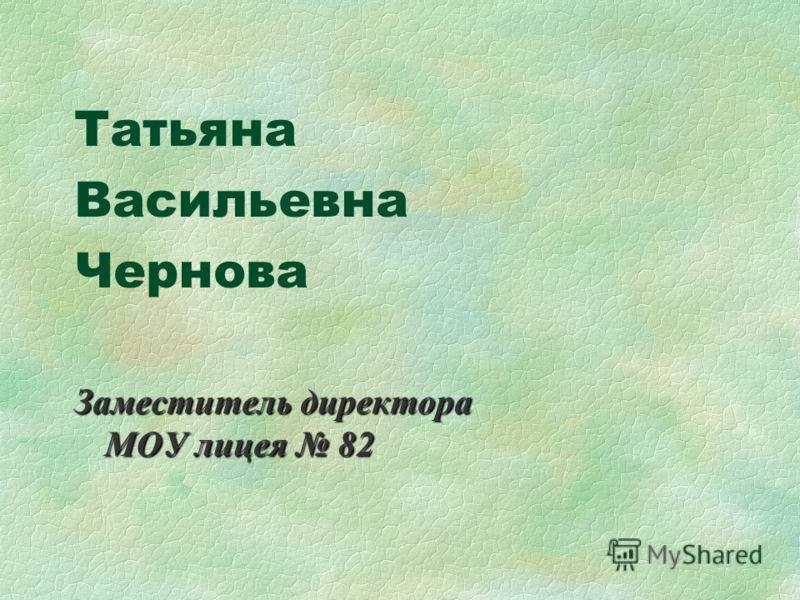 Татьяна Васильевна Чернова Заместитель директора МОУ лицея 82