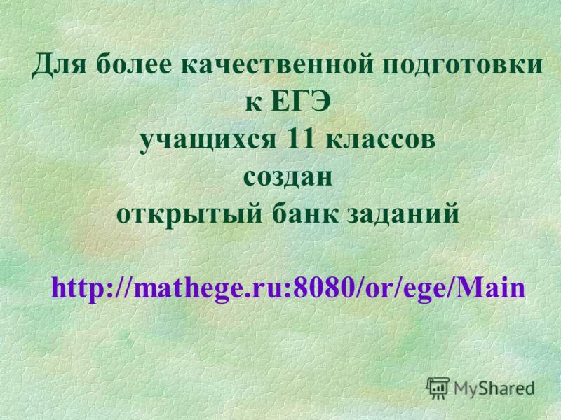 Для более качественной подготовки к ЕГЭ учащихся 11 классов создан открытый банк заданий http://mathege.ru:8080/or/ege/Main