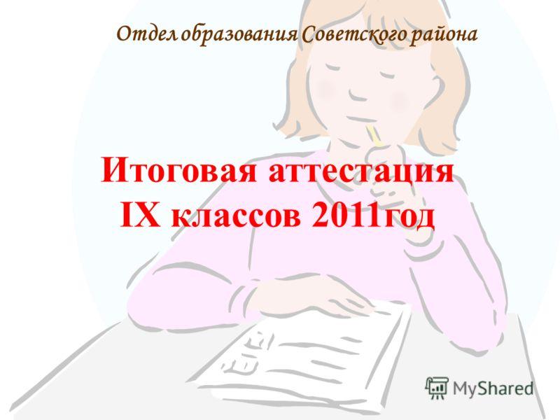 Итоговая аттестация IX классов 2011год Отдел образования Советского района