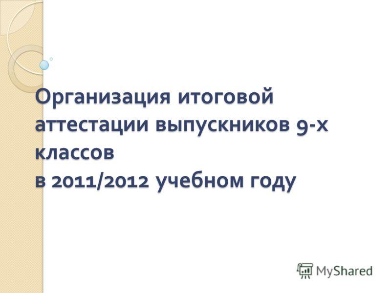 Организация итоговой аттестации выпускников 9- х классов в 2011/2012 учебном году