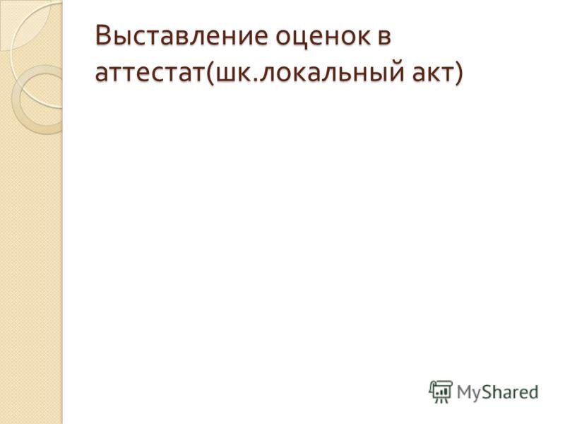 Выставление оценок в аттестат ( шк. локальный акт )