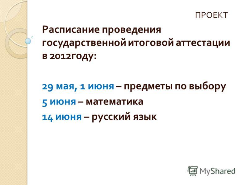 ПРОЕКТ Расписание проведения государственной итоговой аттестации в 2012 году : 29 мая, 1 июня – предметы по выбору 5 июня – математика 14 июня – русский язык