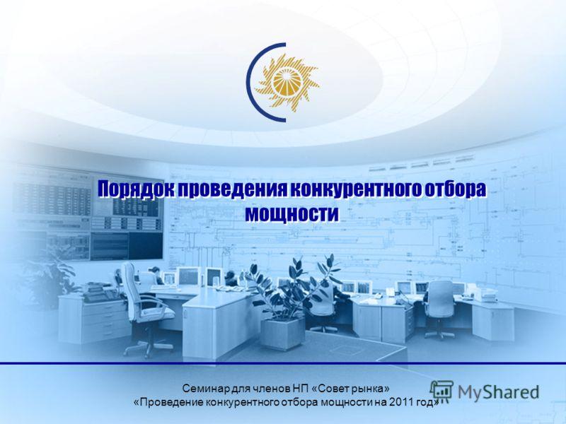 Порядок проведения конкурентного отбора мощности Семинар для членов НП «Совет рынка» «Проведение конкурентного отбора мощности на 2011 год»