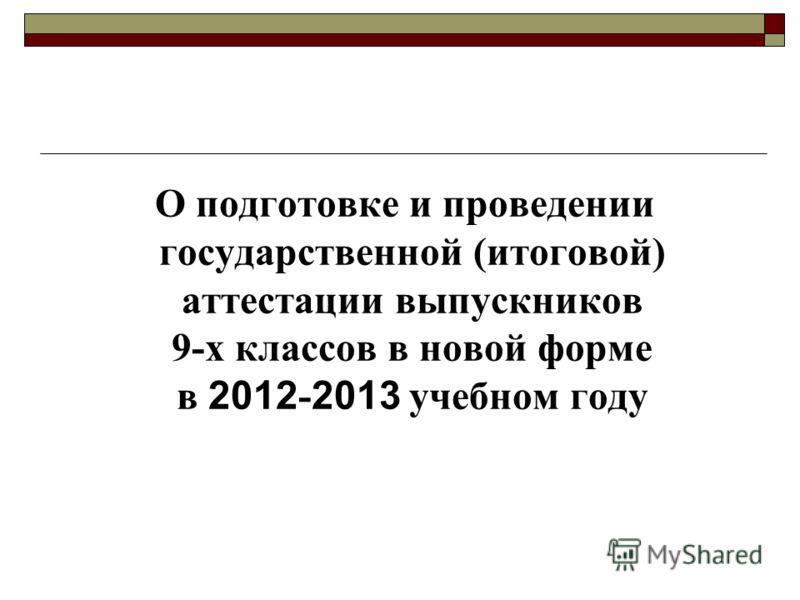 О подготовке и проведении государственной (итоговой) аттестации выпускников 9-х классов в новой форме в 2012 - 2013 учебном году
