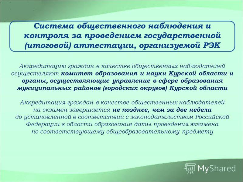 Система общественного наблюдения и контроля за проведением государственной (итоговой) аттестации, организуемой РЭК Аккредитацию граждан в качестве общественных наблюдателей осуществляют комитет образования и науки Курской области и органы, осуществля