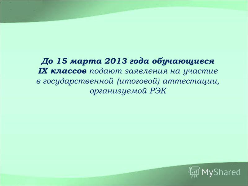 До 15 марта 2013 года обучающиеся IX классов подают заявления на участие в государственной (итоговой) аттестации, организуемой РЭК