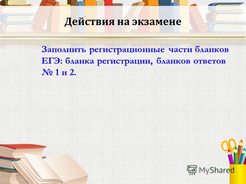 Действия на экзамене Заполнить регистрационные части бланков ЕГЭ: бланка регистрации, бланков ответов 1 и 2.