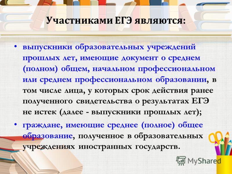 Участниками ЕГЭ являются: выпускники образовательных учреждений прошлых лет, имеющие документ о среднем (полном) общем, начальном профессиональном или среднем профессиональном образовании, в том числе лица, у которых срок действия ранее полученного с