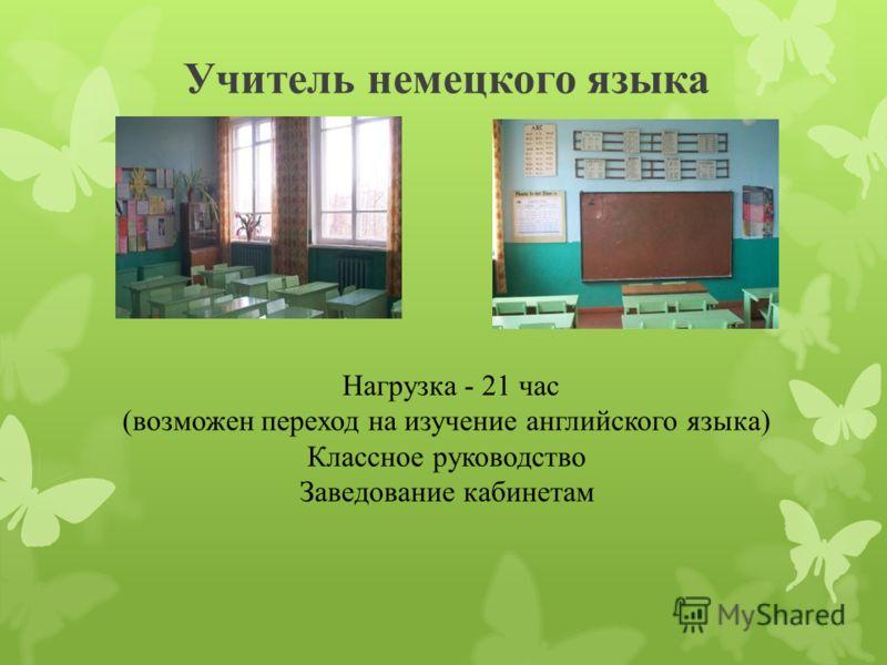 Учитель немецкого языка Нагрузка - 21 час (возможен переход на изучение английского языка) Классное руководство Заведование кабинетам