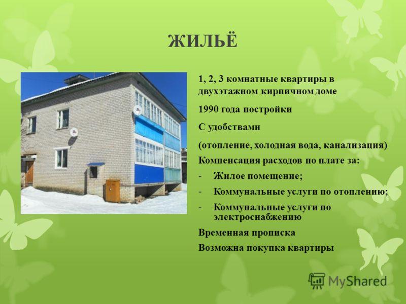ЖИЛЬЁ 1, 2, 3 комнатные квартиры в двухэтажном кирпичном доме 1990 года постройки С удобствами (отопление, холодная вода, канализация) Компенсация расходов по плате за: -Жилое помещение; -Коммунальные услуги по отоплению; -Коммунальные услуги по элек
