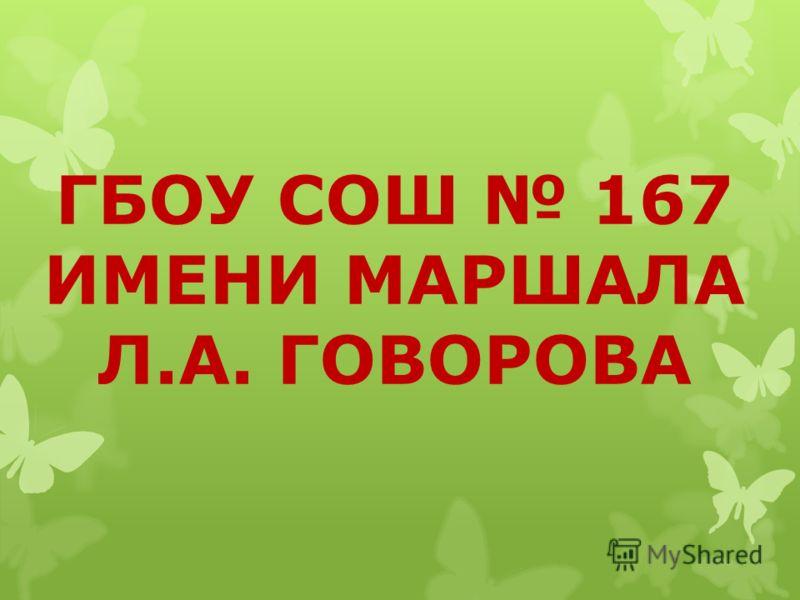 ГБОУ СОШ 167 ИМЕНИ МАРШАЛА Л.А. ГОВОРОВА