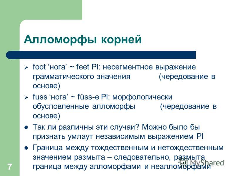 7 Алломорфы корней foot нога ~ feet Pl: несегментное выражение грамматического значения (чередование в основе) fuss нога ~ füss-e Pl: морфологически обусловленные алломорфы (чередование в основе) Так ли различны эти случаи? Можно было бы признать умл