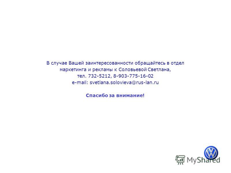 В случае Вашей заинтересованности обращайтесь в отдел маркетинга и рекламы к Соловьевой Светлана, тел. 732-5212, 8-903-775-16-02 e-mail: svetlana.solovieva@rus-lan.ru Спасибо за внимание!