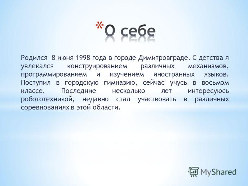 Родился 8 июня 1998 года в городе Димитровграде. С детства я увлекался конструированием различных механизмов, программированием и изучением иностранных языков. Поступил в городскую гимназию, сейчас учусь в восьмом классе. Последние несколько лет инте