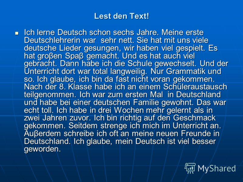 Lest den Text! Ich lerne Deutsch schon sechs Jahre. Meine erste Deutschlehrerin war sehr nett. Sie hat mit uns viele deutsche Lieder gesungen, wir haben viel gespielt. Es hat groβen Spaβ gemacht. Und es hat auch viel gebracht. Dann habe ich die Schul