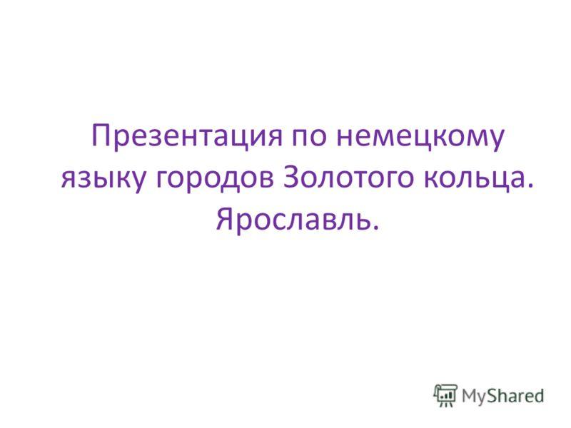 Презентация по немецкому языку городов Золотого кольца. Ярославль.