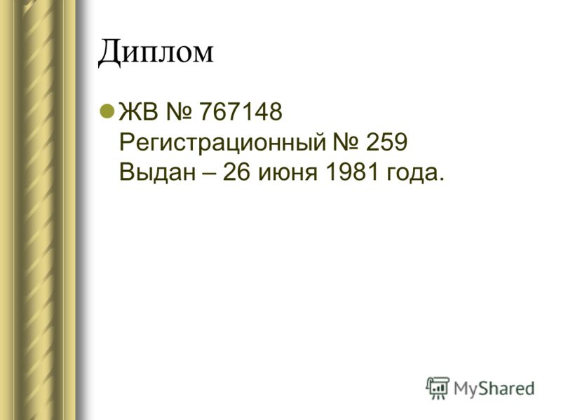 Диплом ЖВ 767148 Регистрационный 259 Выдан – 26 июня 1981 года.