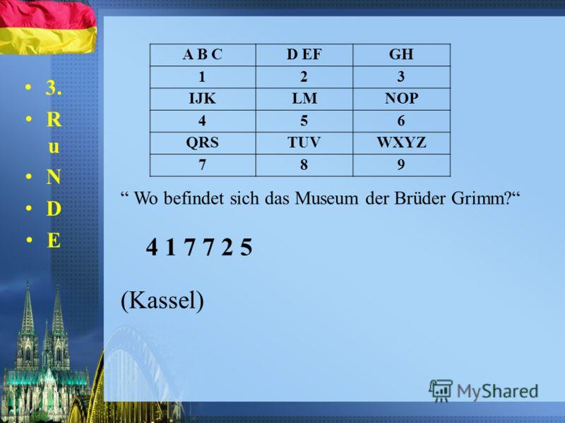 3. R u N D E Wo befindet sich das Museum der Brüder Grimm? 4 1 7 7 2 5 (Kassel) A B CD EFGH 123 IJKLMNOP 456 QRSTUVWXYZ 789