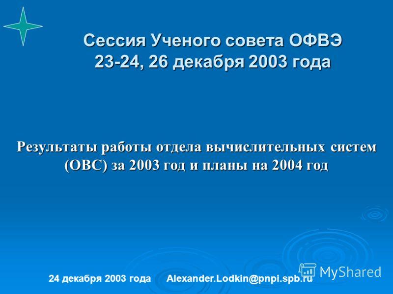 Сессия Ученого совета ОФВЭ 23-24, 26 декабря 2003 года Результаты работы отдела вычислительных систем (ОВС) за 2003 год и планы на 2004 год 24 декабря 2003 годаAlexander.Lodkin@pnpi.spb.ru
