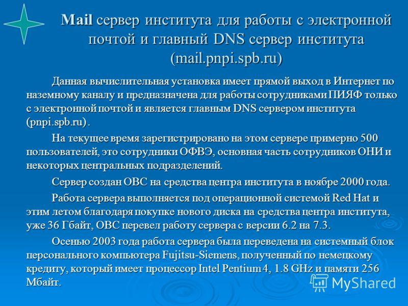 Mail сервер института для работы с электронной почтой и главный DNS сервер института (mail.pnpi.spb.ru) Данная вычислительная установка имеет прямой выход в Интернет по наземному каналу и предназначена для работы сотрудниками ПИЯФ только с электронно