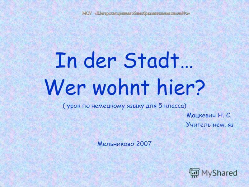In der Stadt… Wer wohnt hier? ( урок по немецкому языку для 5 класса) Мацкевич Н. С. Учитель нем. яз Мельниково 2007