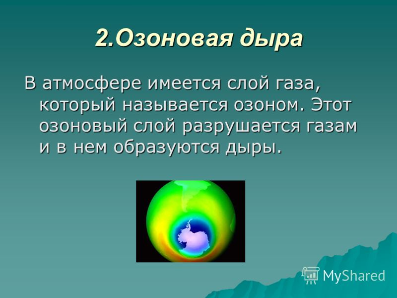 2.Озоновая дыра В атмосфере имеется слой газа, который называется озоном. Этот озоновый слой разрушается газам и в нем образуются дыры.